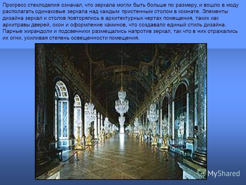 Прогресс стеклоделия означал, что зеркала могли быть больше по размеру, и вошло в моду располагать одинаковые зеркала над каждым пристенным столом в комнате. Элементы дизайна зеркал и столов повторялись в архитектурных чертах помещения, таких как арх