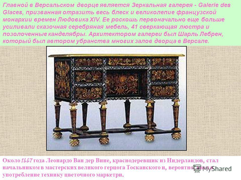 Около 1667 года Леонардо Ван дер Вине, краснодеревщик из Нидерландов, стал начальником в мастерских великого герцога Тосканского и, вероятно, ввел в употребление технику цветочного маркетри. Главной в Версальском дворце является Зеркальная галерея -
