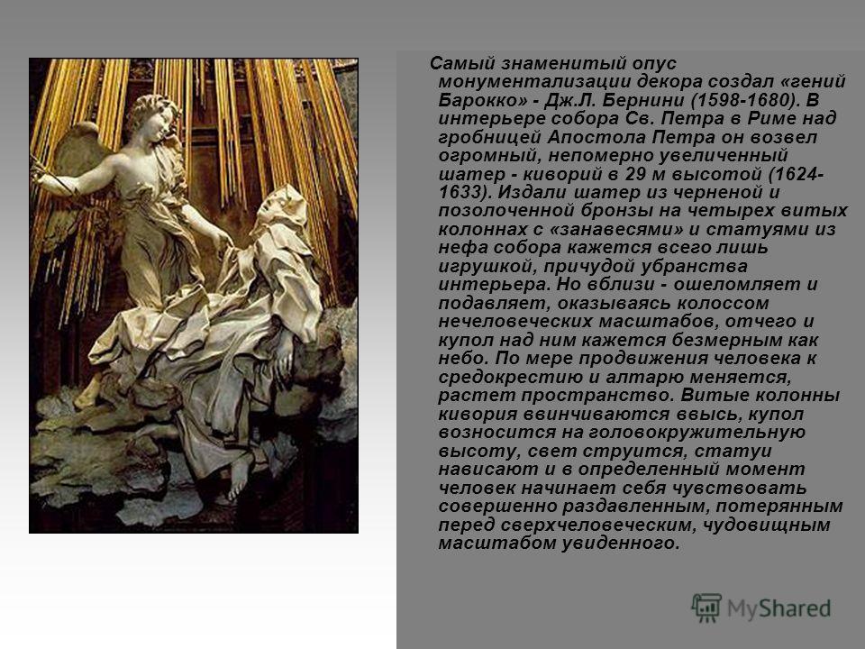 Самый знаменитый опус монументализации декора создал «гений Барокко» - Дж.Л. Бернини (1598-1680). В интерьере собора Св. Петра в Риме над гробницей Апостола Петра он возвел огромный, непомерно увеличенный шатер - киворий в 29 м высотой (1624- 1633).