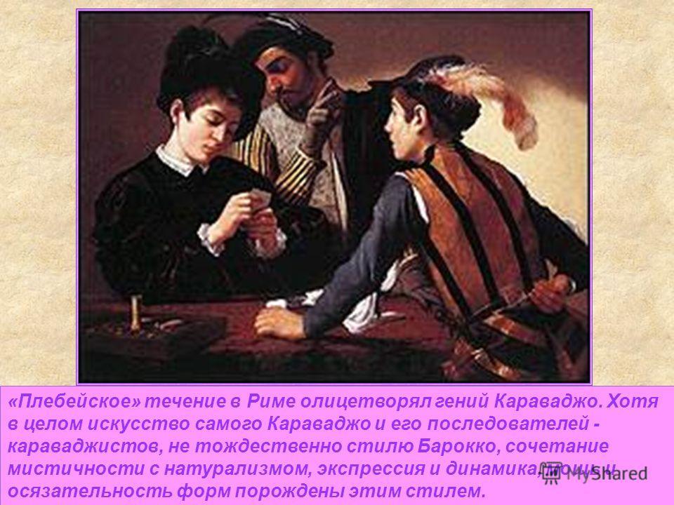 «Плебейское» течение в Риме олицетворял гений Караваджо. Хотя в целом искусство самого Караваджо и его последователей - караваджистов, не тождественно стилю Барокко, сочетание мистичности с натурализмом, экспрессия и динамика, мощь и осязательность ф