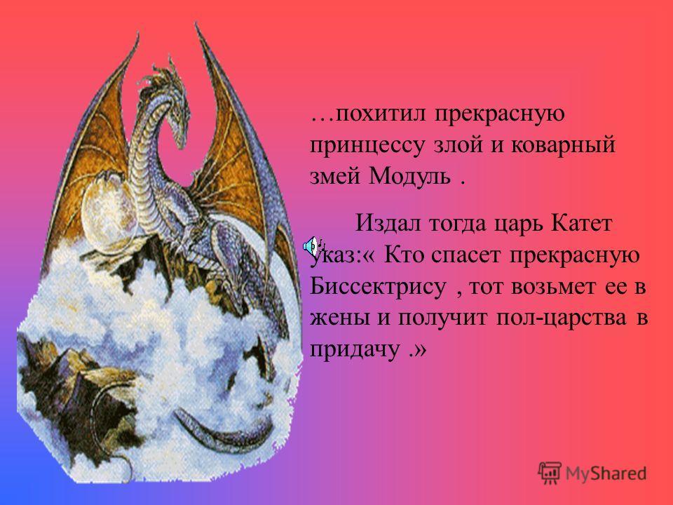 …В некотором царстве, в математическом государстве жили-были царь Катет и царица Гипотенуза. И была у них дочь – прекрасная принцесса Биссектриса. Жили они дружно и весело, но вдруг случилась беда ….