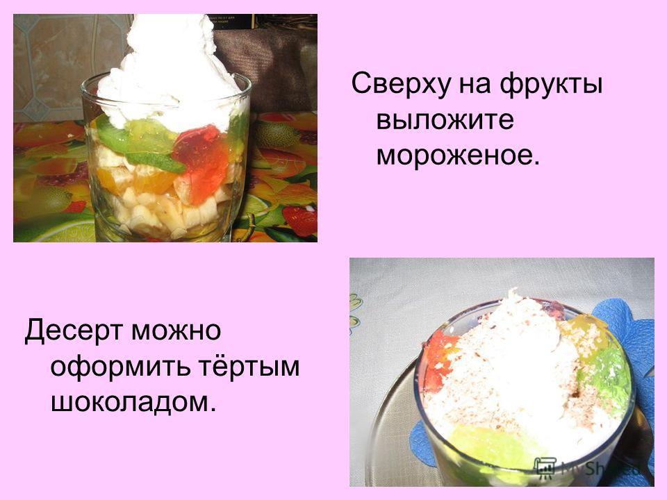 Сверху на фрукты выложите мороженое. Десерт можно оформить тёртым шоколадом.