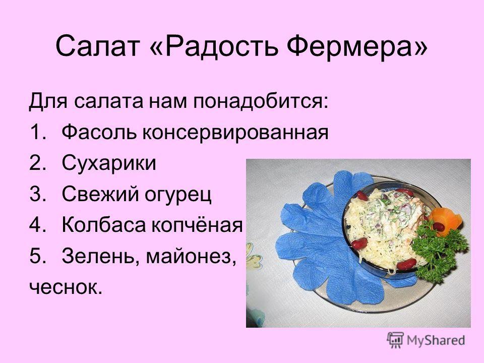 Салат «Радость Фермера» Для салата нам понадобится: 1.Фасоль консервированная 2.Сухарики 3.Свежий огурец 4.Колбаса копчёная 5.Зелень, майонез, чеснок.