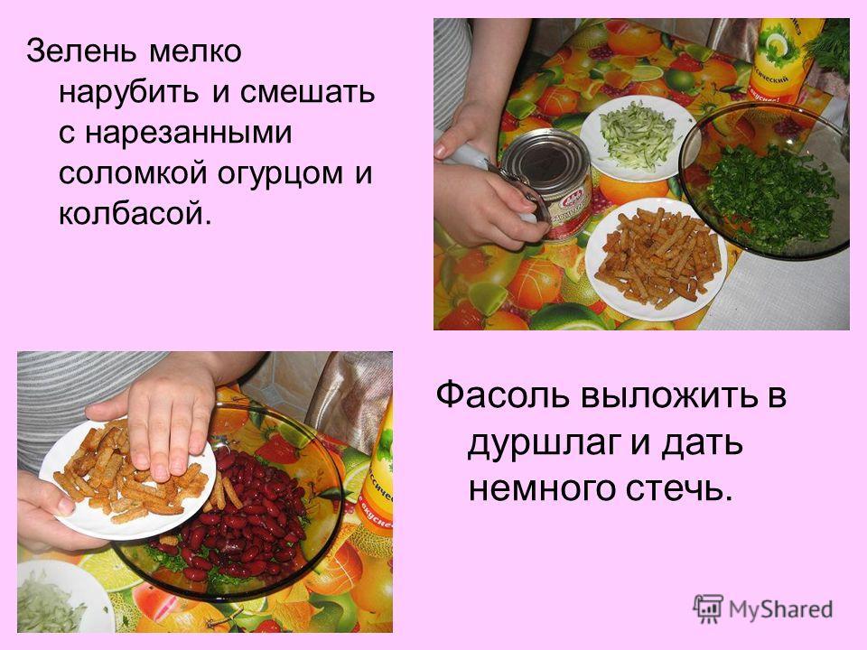 Зелень мелко нарубить и смешать с нарезанными соломкой огурцом и колбасой. Фасоль выложить в дуршлаг и дать немного стечь.