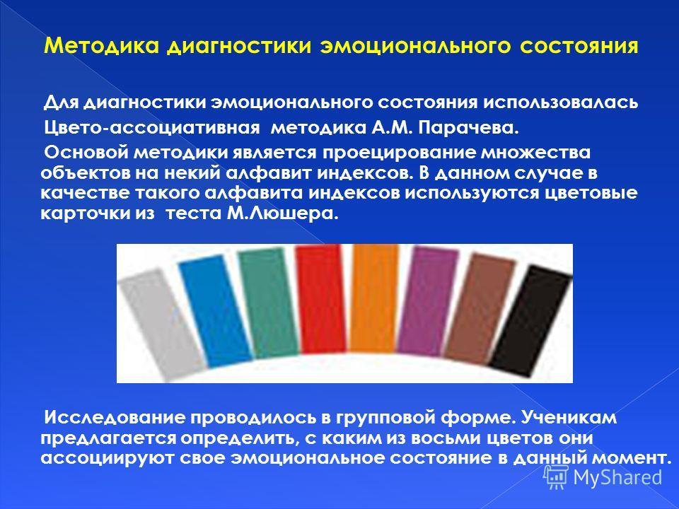 Методика диагностики эмоционального состояния Для диагностики эмоционального состояния использовалась Цвето-ассоциативная методика А.М. Парачева. Основой методики является проецирование множества объектов на некий алфавит индексов. В данном случае в