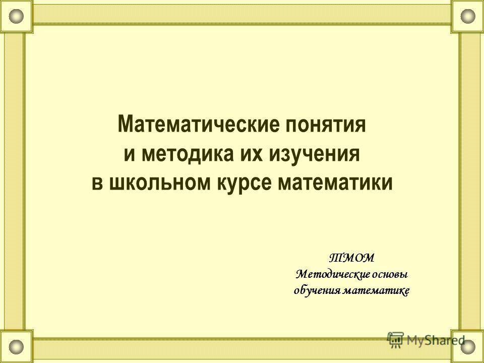 Математические понятия и методика их изучения в школьном курсе математики ТМОМ Методические основы обучения математике