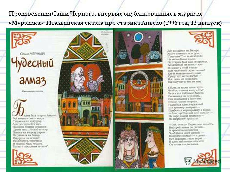 Произведения Саши Чёрного, впервые опубликованные в журнале «Мурзилка»: Итальянская сказка про старика Аньело (1996 год, 12 выпуск).