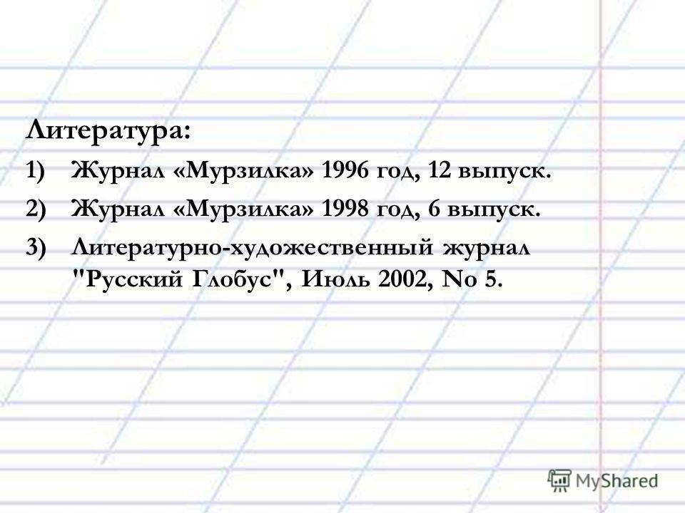 Литература: 1)Журнал «Мурзилка» 1996 год, 12 выпуск. 2)Журнал «Мурзилка» 1998 год, 6 выпуск. 3)Литературно-художественный журнал Русский Глобус, Июль 2002, No 5.