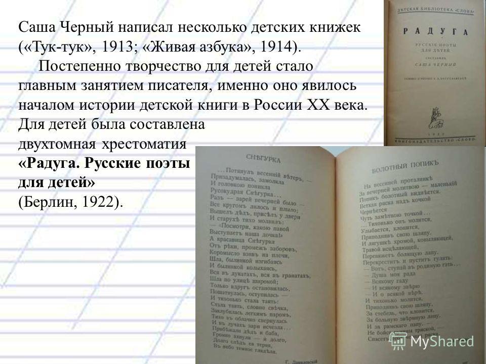 Саша Черный написал несколько детских книжек («Тук-тук», 1913; «Живая азбука», 1914). Постепенно творчество для детей стало главным занятием писателя, именно оно явилось началом истории детской книги в России ХХ века. Для детей была составлена двухто