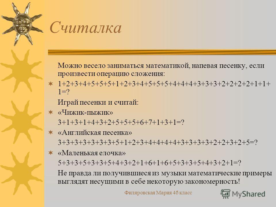 Филяровская Мария 4б класс Считалка Можно весело заниматься математикой, напевая песенку, если произвести операцию сложения: 1+2+3+4+5+5+5+1+2+3+4+5+5+5+4+4+4+3+3+3+2+2+2+2+1+1+ 1=? Играй песенки и считай: «Чижик-пыжик» 3+1+3+1+4+3+2+5+5+5+6+7+1+3+1=