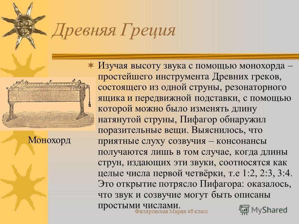 Филяровская Мария 4б класс Древняя Греция Изучая высоту звука с помощью монохорда – простейшего инструмента Древних греков, состоящего из одной струны, резонаторного ящика и передвижной подставки, с помощью которой можно было изменять длину натянутой