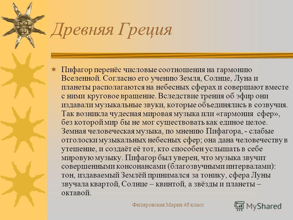 Филяровская Мария 4б класс Древняя Греция Пифагор перенёс числовые соотношения на гармонию Вселенной. Согласно его учению Земля, Солнце, Луна и планеты располагаются на небесных сферах и совершают вместе с ними круговое вращение. Вследствие трения об