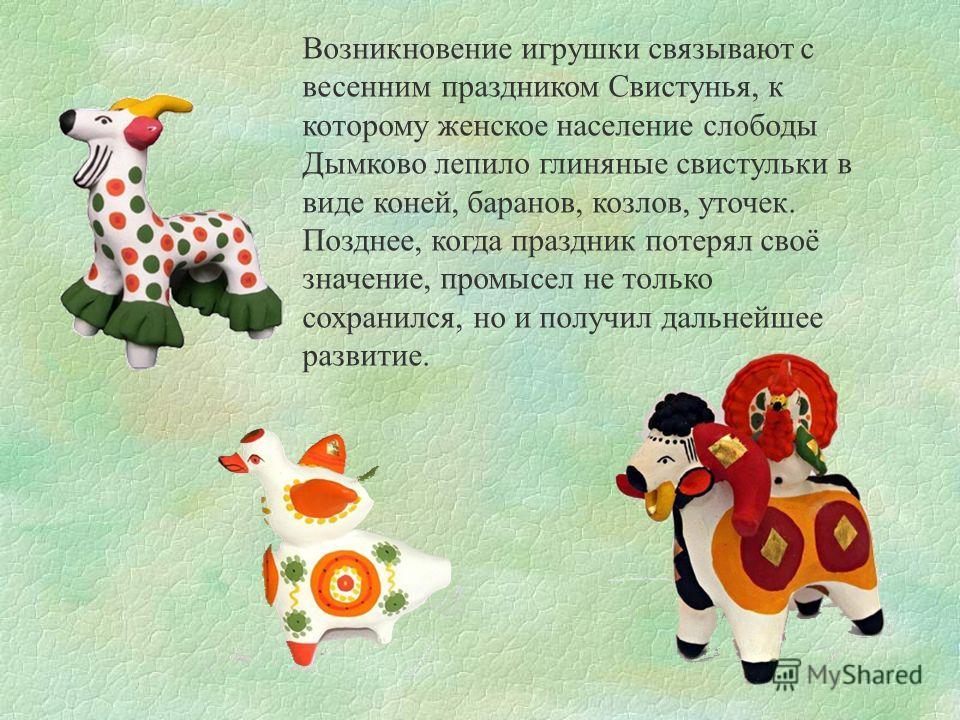 Возникновение игрушки связывают с весенним праздником Свистунья, к которому женское население слободы Дымково лепило глиняные свистульки в виде коней, баранов, козлов, уточек. Позднее, когда праздник потерял своё значение, промысел не только сохранил