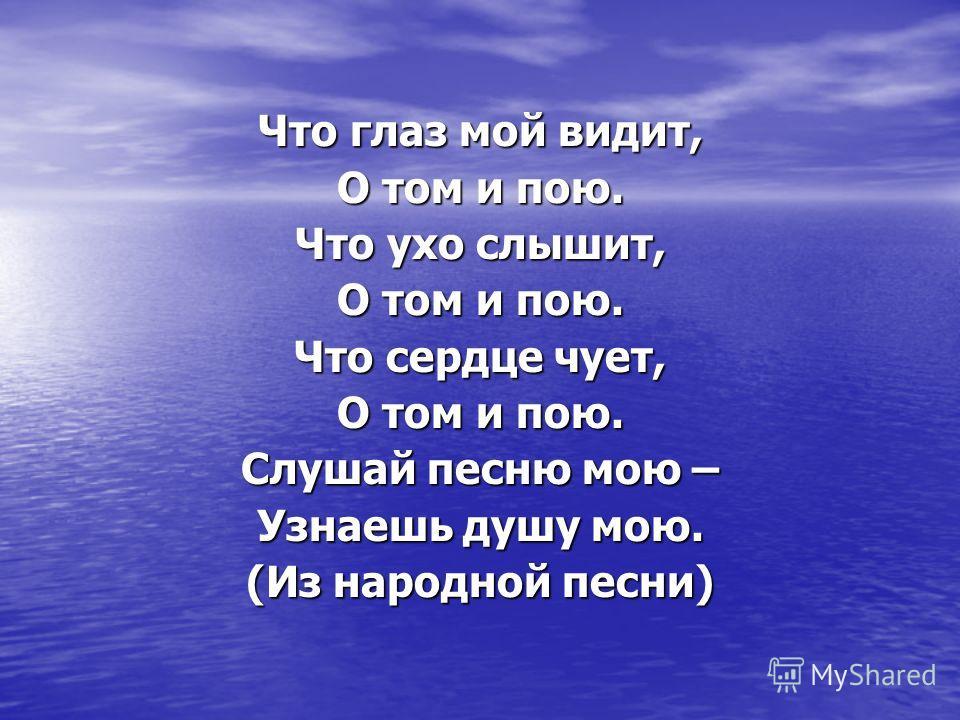Что глаз мой видит, О том и пою. Что ухо слышит, О том и пою. Что сердце чует, О том и пою. Слушай песню мою – Узнаешь душу мою. (Из народной песни)