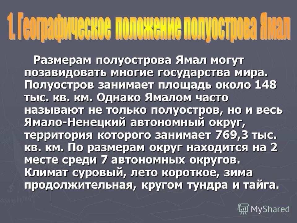 Размерам полуострова Ямал могут позавидовать многие государства мира. Полуостров занимает площадь около 148 тыс. кв. км. Однако Ямалом часто называют не только полуостров, но и весь Ямало-Ненецкий автономный округ, территория которого занимает 769,3