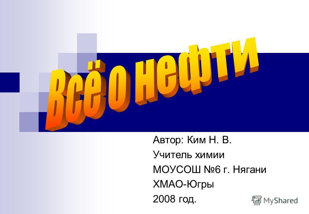 Автор: Ким Н. В. Учитель химии МОУСОШ 6 г. Нягани ХМАО-Югры 2008 год.