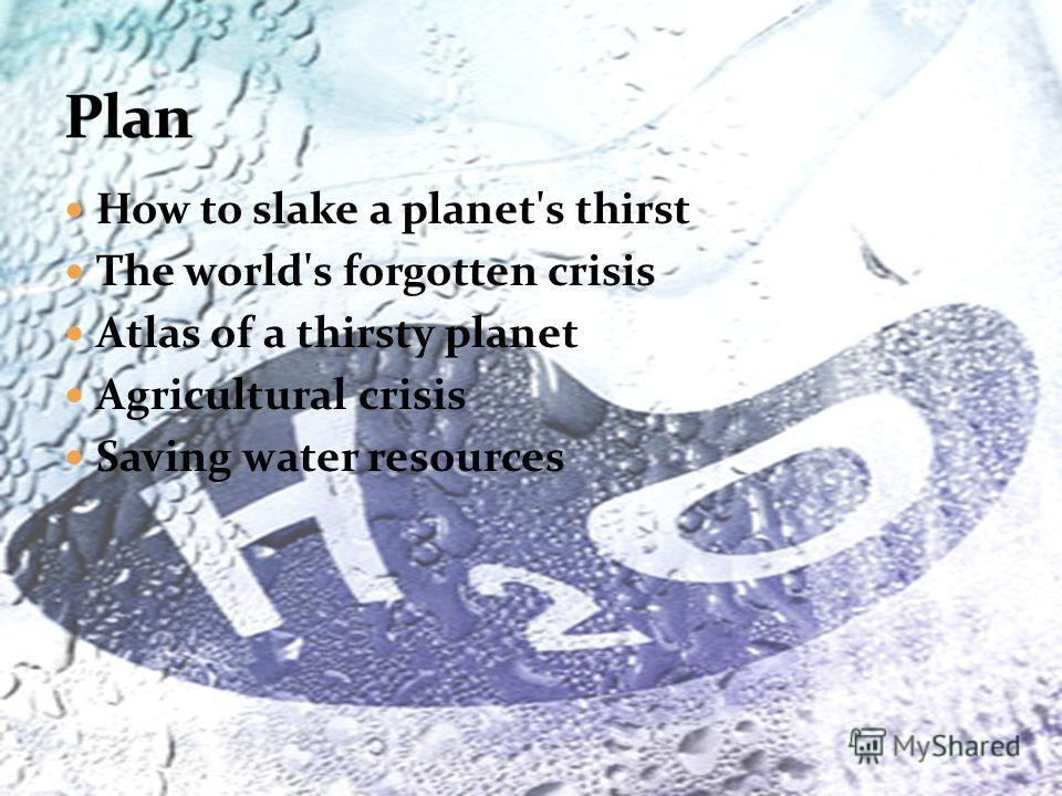 How to slake a planet's thirst The world's forgotten crisis Atlas of a thirsty planet Agricultural crisis Saving water resources