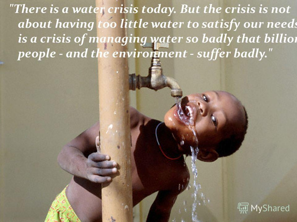 There is a water crisis today. But the crisis is not about having too little water to satisfy our needs. It is a crisis of managing water so badly that billions of people - and the environment - suffer badly.