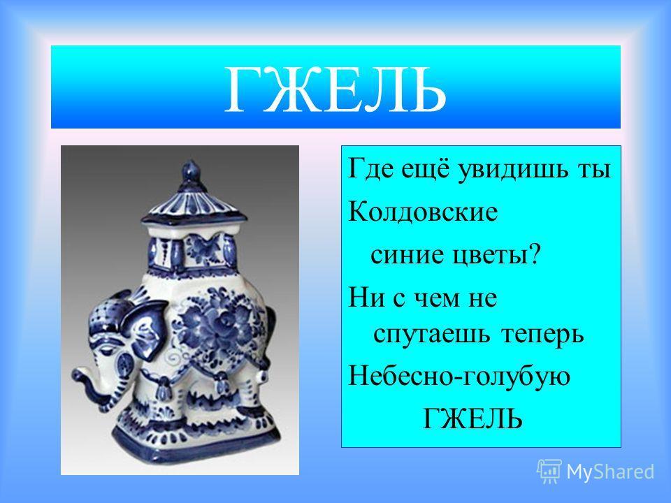 ГЖЕЛЬ Где ещё увидишь ты Колдовские синие цветы? Ни с чем не спутаешь теперь Небесно-голубую ГЖЕЛЬ