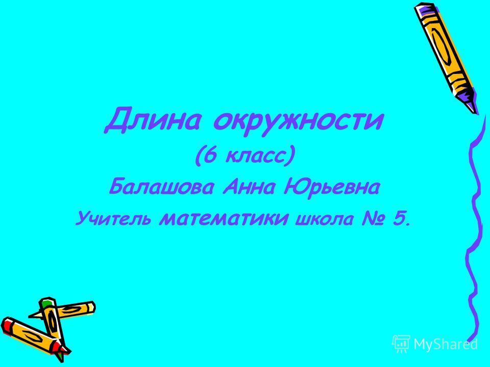 Длина окружности (6 класс) Балашова Анна Юрьевна Учитель математики школа 5.