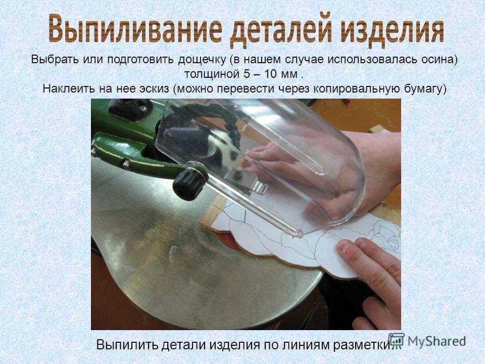 Выбрать или подготовить дощечку (в нашем случае использовалась осина) толщиной 5 – 10 мм. Наклеить на нее эскиз (можно перевести через копировальную бумагу) Выпилить детали изделия по линиям разметки.