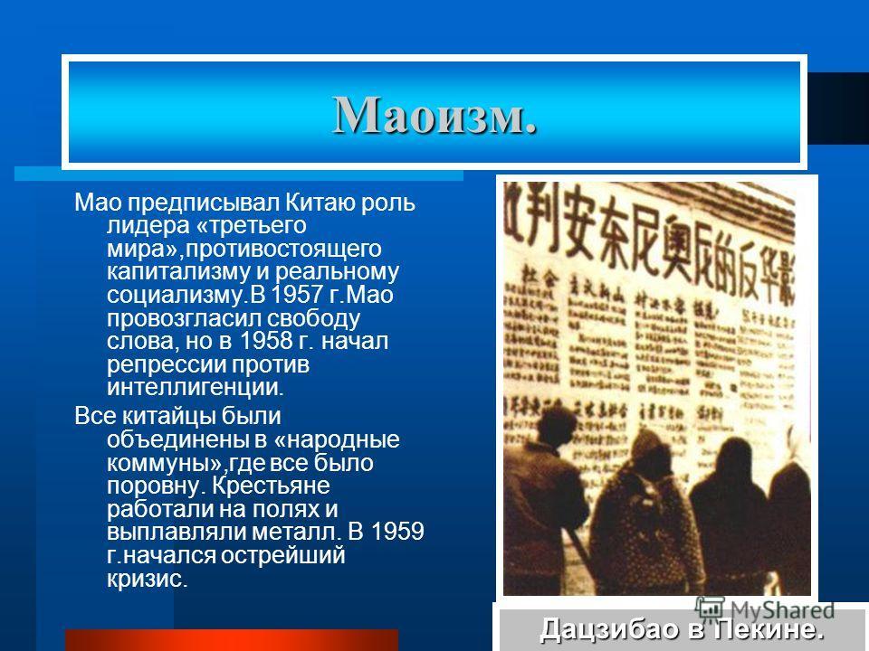 Мао предписывал Китаю роль лидера «третьего мира»,противостоящего капитализму и реальному социализму.В 1957 г.Мао провозгласил свободу слова, но в 1958 г. начал репрессии против интеллигенции. Все китайцы были объединены в «народные коммуны»,где все