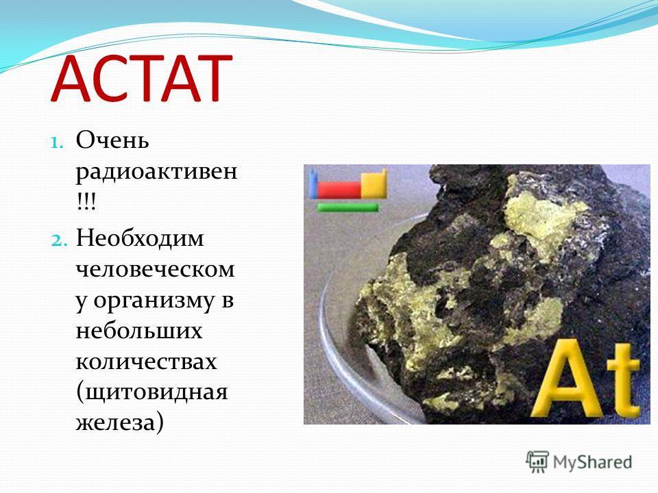АСТАТ 1. Очень радиоактивен !!! 2. Необходим человеческом у организму в небольших количествах (щитовидная железа)