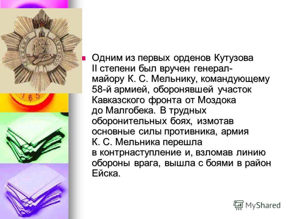 Одним из первых орденов Кутузова II степени был вручен генерал- майору К. С. Мельнику, командующему 58-й армией, оборонявшей участок Кавказского фронта от Моздока до Малгобека. В трудных оборонительных боях, измотав основные силы противника, армия К.