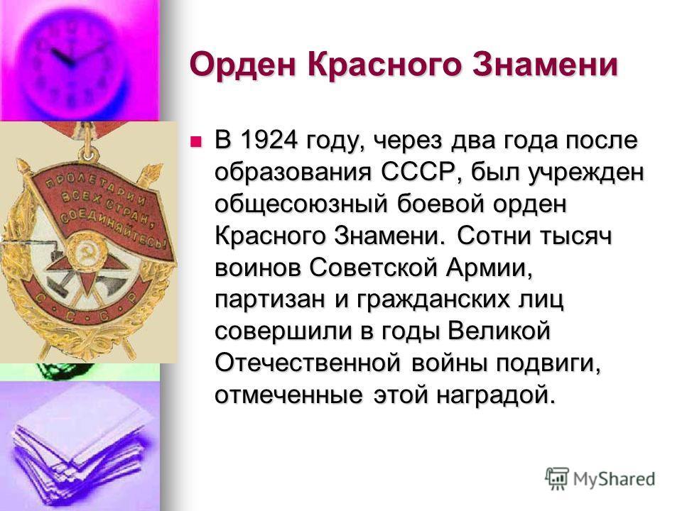 Орден Красного Знамени В 1924 году, через два года после образования СССР, был учрежден общесоюзный боевой орден Красного Знамени. Сотни тысяч воинов Советской Армии, партизан и гражданских лиц совершили в годы Великой Отечественной войны подвиги, от