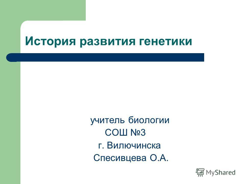 История развития генетики учитель биологии СОШ 3 г. Вилючинска Спесивцева О.А.