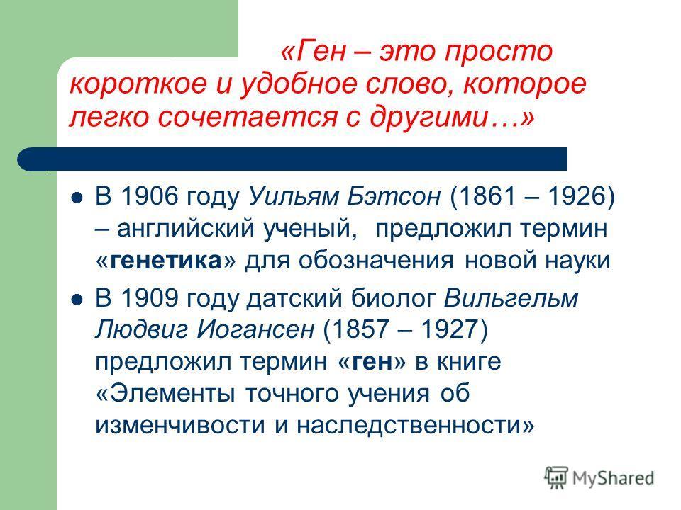 «Ген – это просто короткое и удобное слово, которое легко сочетается с другими…» В 1906 году Уильям Бэтсон (1861 – 1926) – английский ученый, предложил термин «генетика» для обозначения новой науки В 1909 году датский биолог Вильгельм Людвиг Иогансен