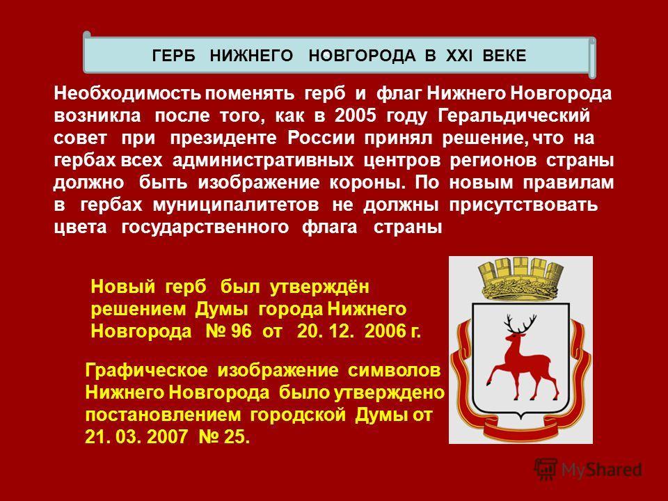 x ГЕРБ НИЖНЕГО НОВГОРОДА В ХХI ВЕКЕ Необходимость поменять герб и флаг Нижнего Новгорода возникла после того, как в 2005 году Геральдический совет при президенте России принял решение, что на гербах всех административных центров регионов страны должн