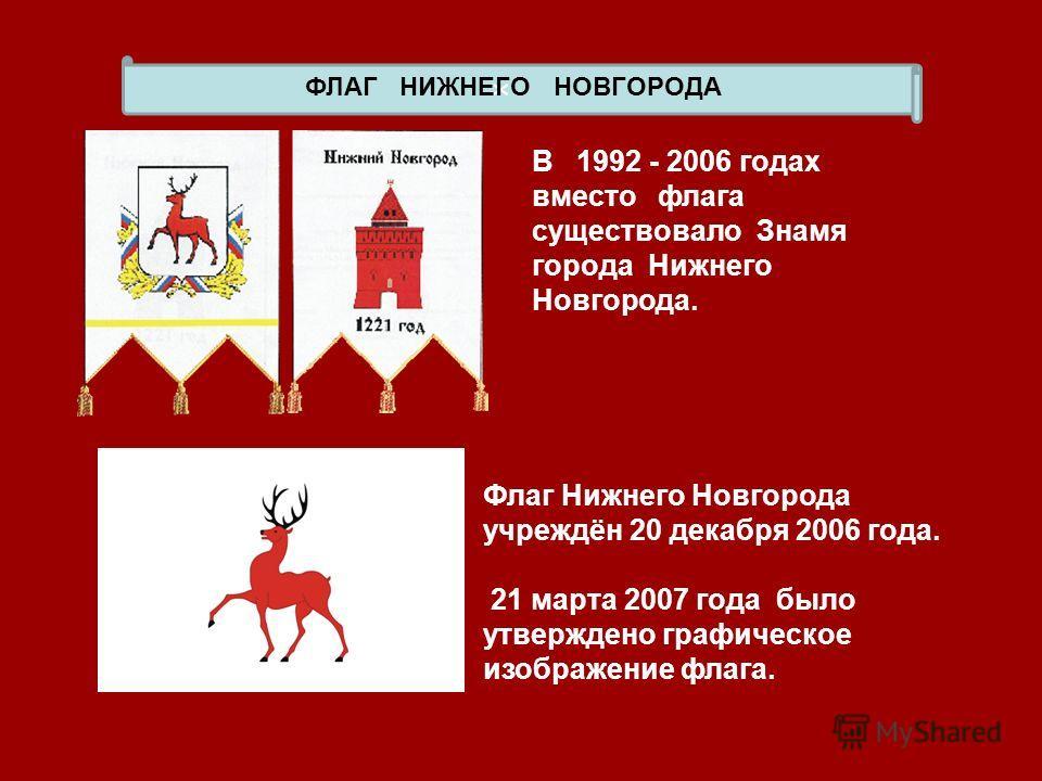 x ФЛАГ НИЖНЕГО НОВГОРОДА В 1992 - 2006 годах вместо флага существовало Знамя города Нижнего Новгорода. Флаг Нижнего Новгорода учреждён 20 декабря 2006 года. 21 марта 2007 года было утверждено графическое изображение флага.