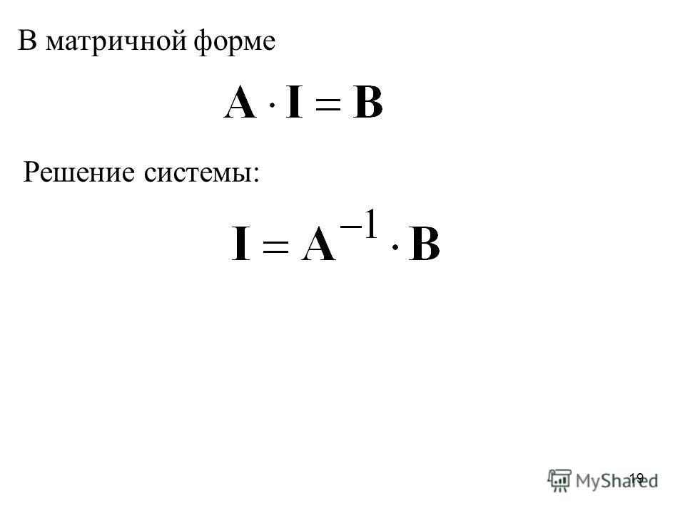 18 В матричной форме матрица коэффициентов перед неизвестными величинами; матрица источников 0JII 52 0III 543 0JII 41 J5544 UIRIR 2553322 EIRIRIR 1443311 EIRIRIR