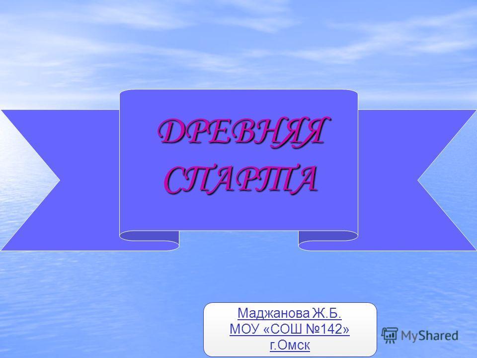 ДРЕВНЯЯ СПАРТА Маджанова Ж.Б. МОУ «СОШ 142» г.Омск