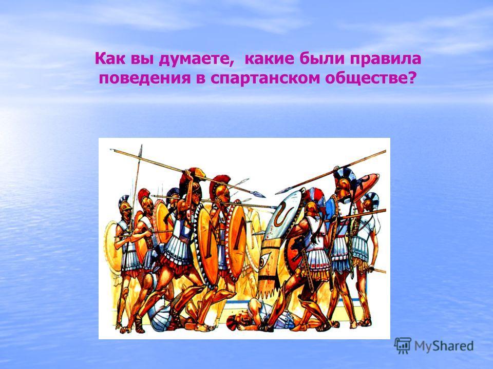 Как вы думаете, какие были правила поведения в спартанском обществе?