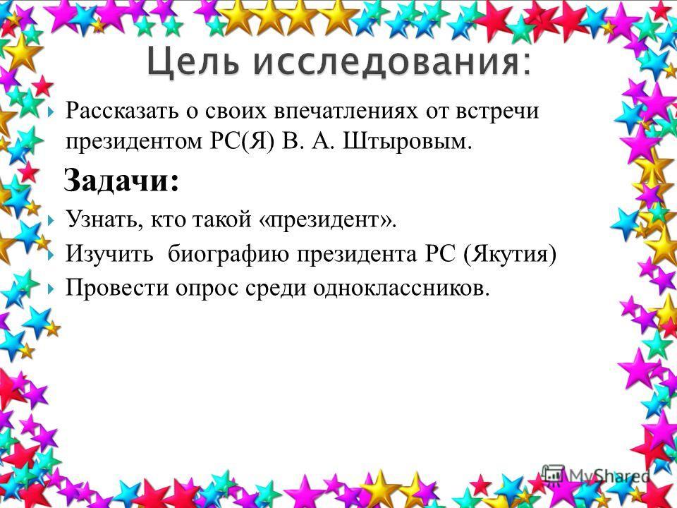 Рассказать о своих впечатлениях от встречи президентом РС(Я) В. А. Штыровым. Задачи: Узнать, кто такой «президент». Изучить биографию президента РС (Якутия) Провести опрос среди одноклассников.