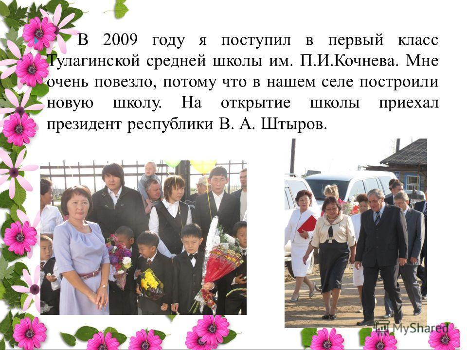 В 2009 году я поступил в первый класс Тулагинской средней школы им. П.И.Кочнева. Мне очень повезло, потому что в нашем селе построили новую школу. На открытие школы приехал президент республики В. А. Штыров.