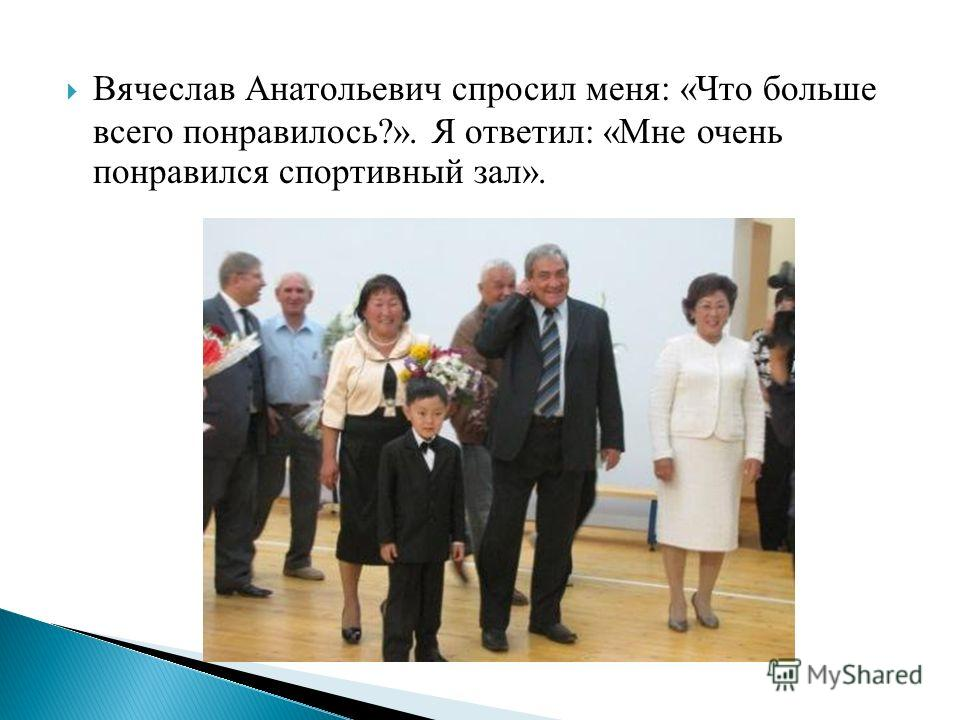 Вячеслав Анатольевич спросил меня: «Что больше всего понравилось?». Я ответил: «Мне очень понравился спортивный зал».
