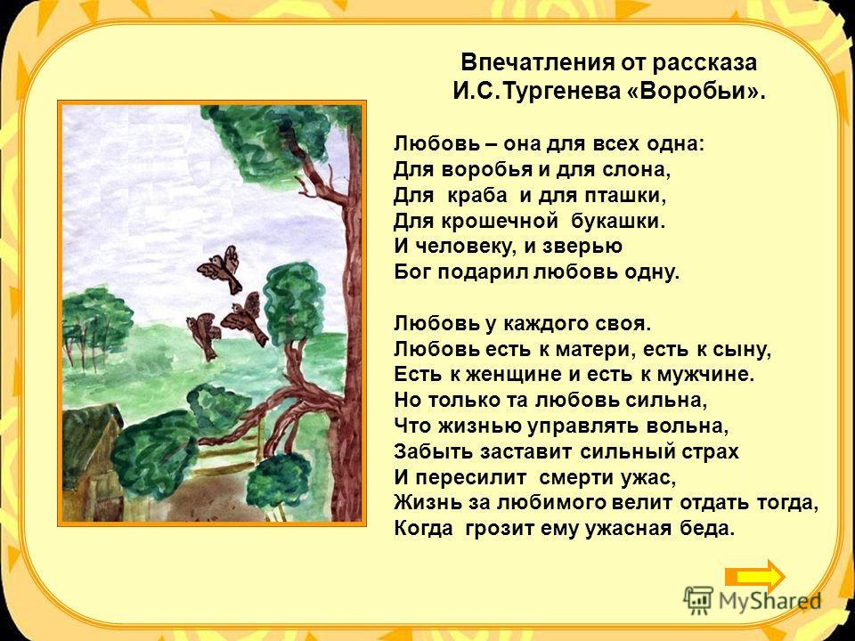 Впечатления от рассказа И.С.Тургенева «Воробьи». Любовь – она для всех одна: Для воробья и для слона, Для краба и для пташки, Для крошечной букашки. И человеку, и зверью Бог подарил любовь одну. Любовь у каждого своя. Любовь есть к матери, есть к сын