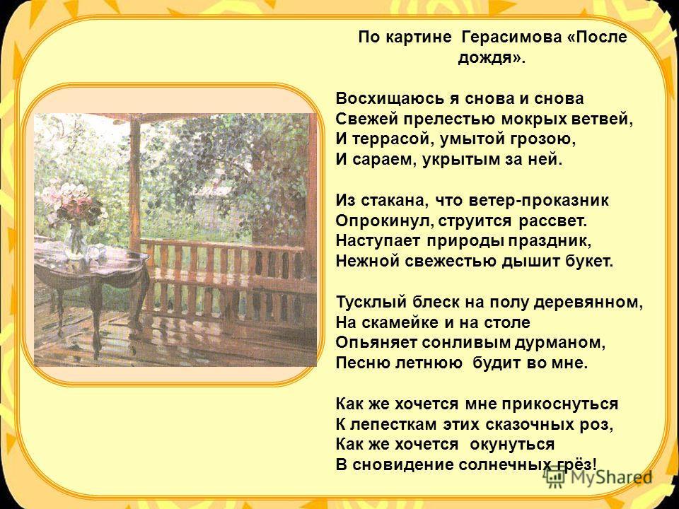 По картине Герасимова «После дождя». Восхищаюсь я снова и снова Свежей прелестью мокрых ветвей, И террасой, умытой грозою, И сараем, укрытым за ней. Из стакана, что ветер-проказник Опрокинул, струится рассвет. Наступает природы праздник, Нежной свеже
