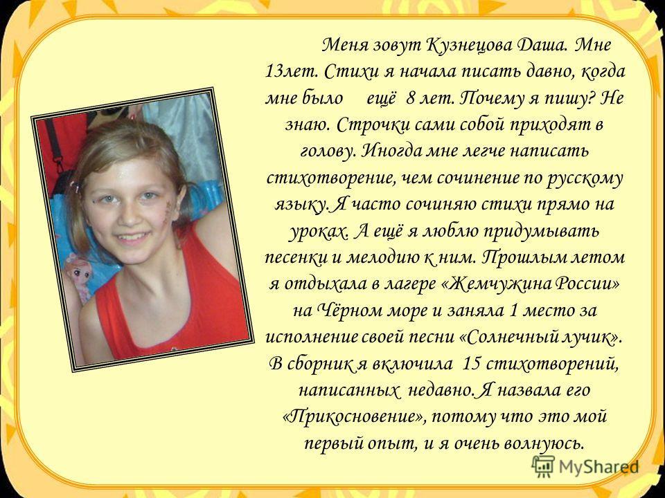 Меня зовут Кузнецова Даша. Мне 13лет. Стихи я начала писать давно, когда мне было ещё 8 лет. Почему я пишу? Не знаю. Строчки сами собой приходят в голову. Иногда мне легче написать стихотворение, чем сочинение по русскому языку. Я часто сочиняю стихи