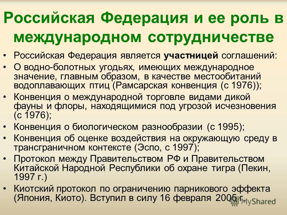 Российская Федерация и ее роль в международном сотрудничестве Российская Федерация является участницей соглашений: О водно-болотных угодьях, имеющих международное значение, главным образом, в качестве местообитаний водоплавающих птиц (Рамсарская конв