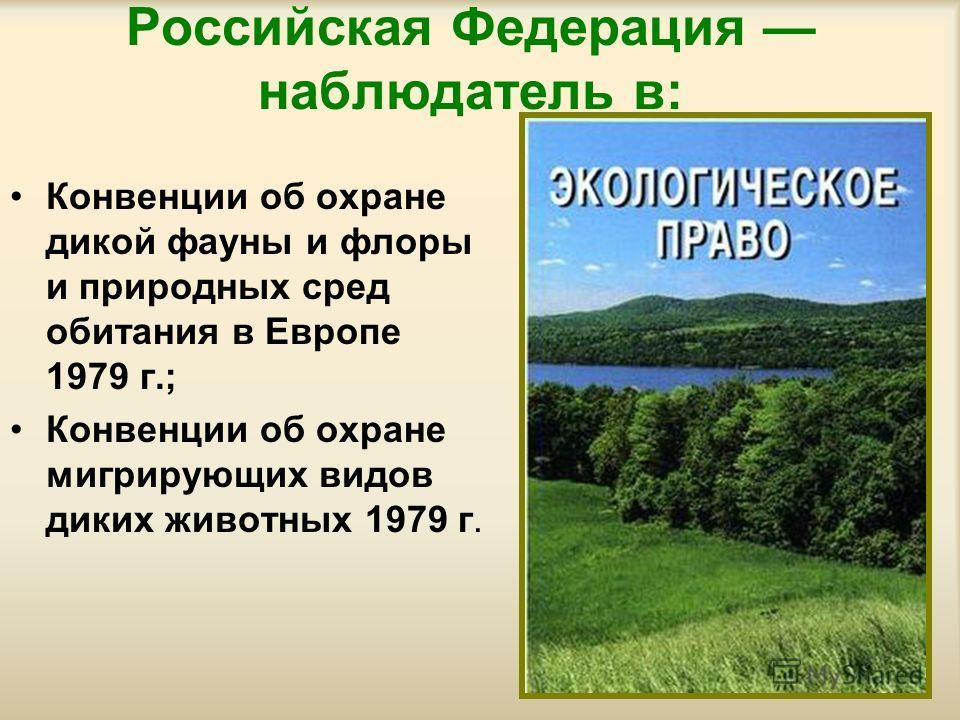 Российская Федерация наблюдатель в: Конвенции об охране дикой фауны и флоры и природных сред обитания в Европе 1979 г.; Конвенции об охране мигрирующих видов диких животных 1979 г.
