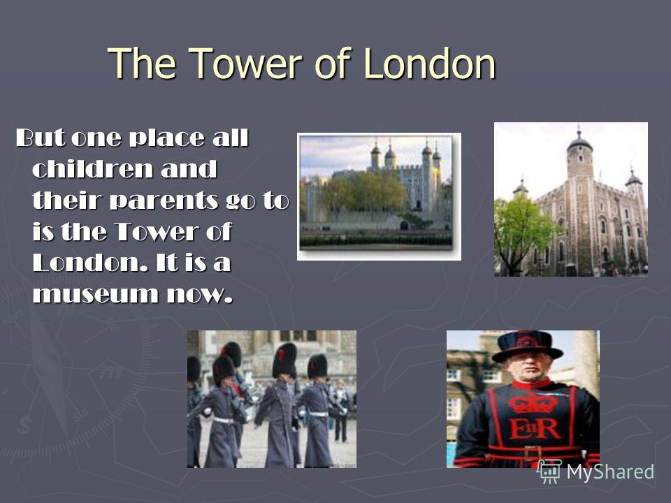 The Tower of London But one place all children and their parents go to is the Tower of London. It is a museum now.