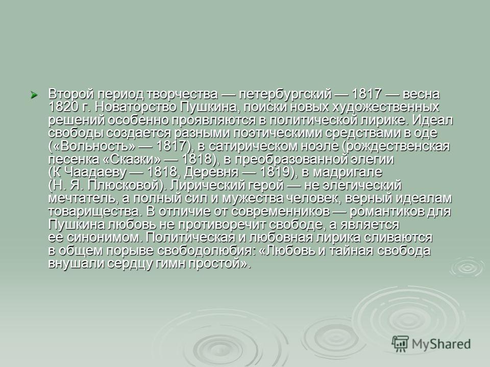 Второй период творчества петербургский 1817 весна 1820 г. Новаторство Пушкина, поиски новых художественных решений особенно проявляются в политической лирике. Идеал свободы создается разными поэтическими средствами в оде («Вольность» 1817), в сатирич