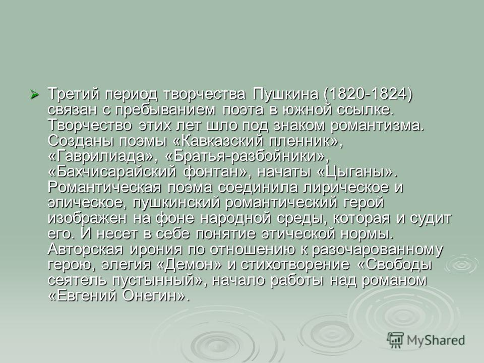 Третий период творчества Пушкина (1820-1824) связан с пребыванием поэта в южной ссылке. Творчество этих лет шло под знаком романтизма. Созданы поэмы «Кавказский пленник», «Гаврилиада», «Братья-разбойники», «Бахчисарайский фонтан», начаты «Цыганы». Ро