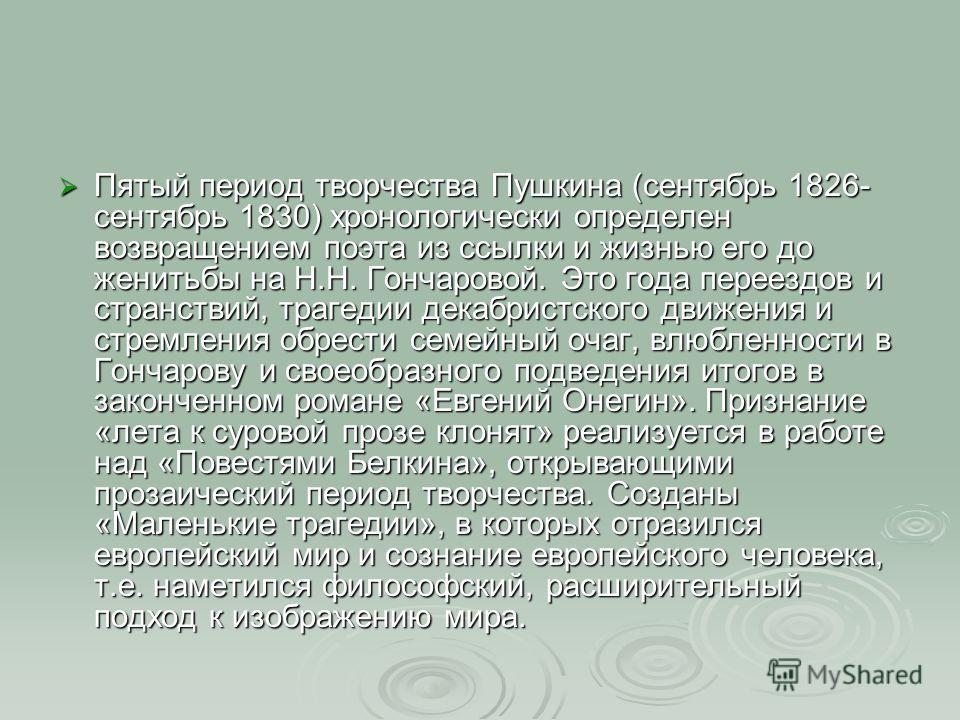 Пятый период творчества Пушкина (сентябрь 1826- сентябрь 1830) хронологически определен возвращением поэта из ссылки и жизнью его до женитьбы на Н.Н. Гончаровой. Это года переездов и странствий, трагедии декабристского движения и стремления обрести с