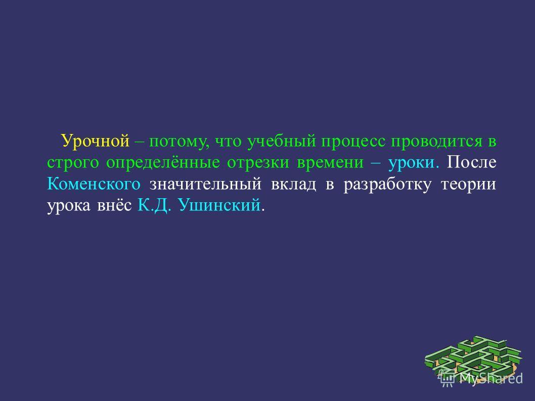 Урочной – потому, что учебный процесс проводится в строго определённые отрезки времени – уроки. После Коменского значительный вклад в разработку теории урока внёс К.Д. Ушинский.