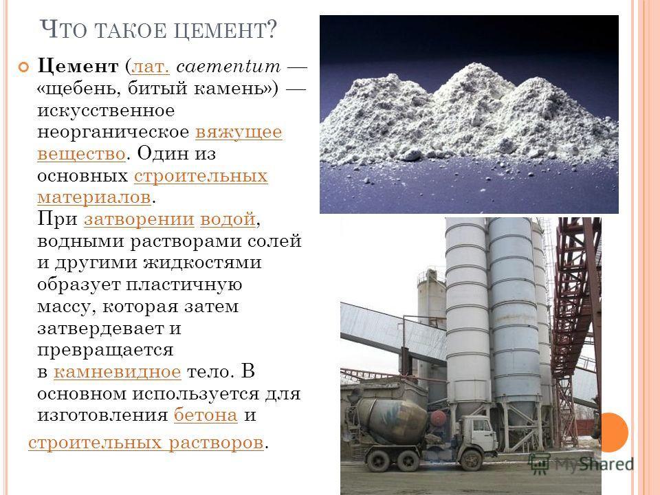 Ч ТО ТАКОЕ ЦЕМЕНТ ? Цемент (лат. caementum «щебень, битый камень») искусственное неорганическое вяжущее вещество. Один из основных строительных материалов. При затворении водой, водными растворами солей и другими жидкостями образует пластичную массу,